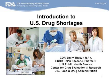 1 Introduction to U.S. Drug Shortages CDR Emily Thakur, R.Ph. LCDR Helen Saccone, Pharm.D. U.S.Public Health Service Center for Drug Evaluation & Research.