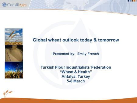 "Global wheat outlook today & tomorrow Presented by: Emily French Turkish Flour Industrialists' Federation ""Wheat & Health"" Antalya, Turkey 5-8 March."