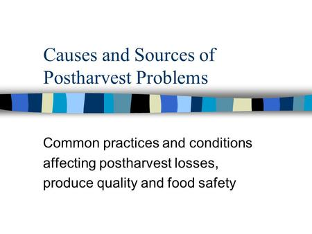 Causes and Sources of Postharvest Problems Common practices and conditions affecting postharvest losses, produce quality and food safety.
