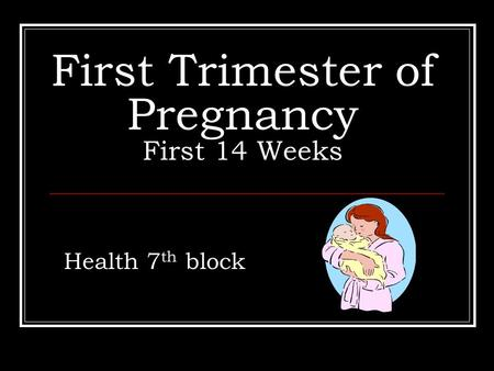 First Trimester of Pregnancy First 14 Weeks Health 7 th block.