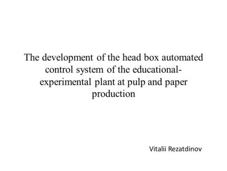 The development of the head box automated control system of the educational- experimental plant at pulp and paper production Vitalii Rezatdinov.