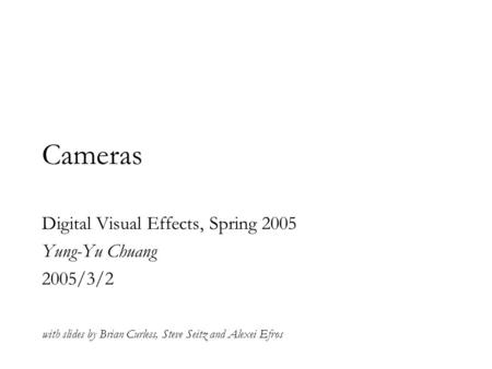 Cameras Digital Visual Effects, Spring 2005 Yung-Yu Chuang 2005/3/2 with slides by Brian Curless, Steve Seitz and Alexei Efros.