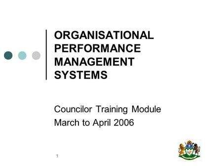 1 ORGANISATIONAL PERFORMANCE MANAGEMENT SYSTEMS Councilor Training Module March to April 2006.