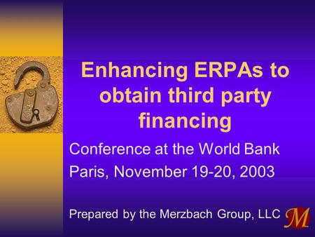 Enhancing ERPAs to obtain third party financing Conference at the World Bank Paris, November 19-20, 2003 Prepared by the Merzbach Group, LLC.