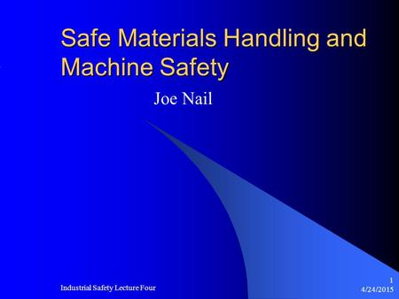 4/24/2015 Industrial Safety Lecture Four 1 Safe Materials Handling and Machine Safety Joe Nail.