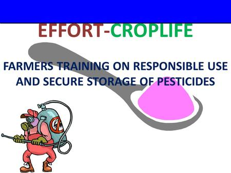 A Small Dose of Pesticide – 2/29/04 EFFORT-CROPLIFE FARMERS TRAINING ON RESPONSIBLE USE AND SECURE STORAGE OF PESTICIDES.