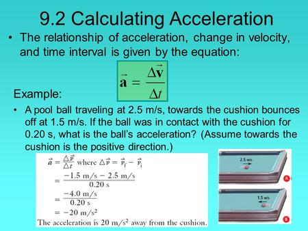 9.2 Calculating Acceleration The relationship of acceleration, change in velocity, and time interval is given by the equation: Example: A pool ball traveling.
