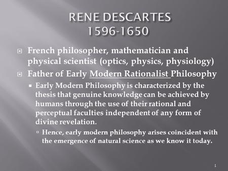  French philosopher, mathematician and physical scientist (optics, physics, physiology)  Father of Early Modern Rationalist Philosophy  Early Modern.