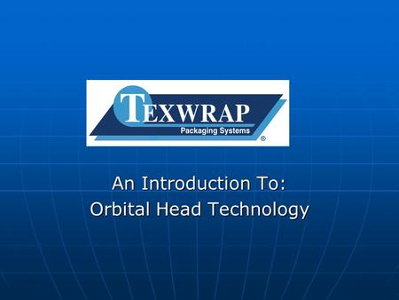 An Introduction To: Orbital Head Technology. History of the Orbital Head Texwrap started development of the servo driven orbital head in 1998. Texwrap.