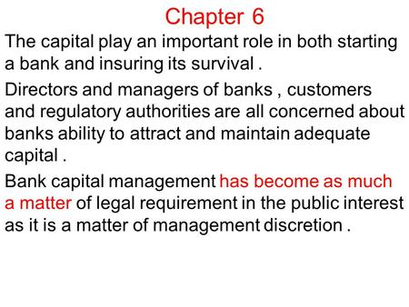 Chapter 6 The capital play an important role in both starting a bank and insuring its survival. Directors and managers of banks, customers and regulatory.