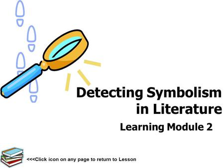 Detecting Symbolism in Literature Learning Module 2 <<<Click icon on any page to return to Lesson.
