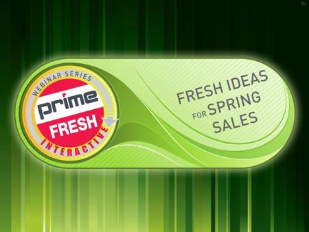| PRIMELINE.COM | EU »FRESH IDEAS FOR SPRING 1 1 Prime Fresh Interactive Webinar Series Webinar 13.1 - January 29, 2013 EU.