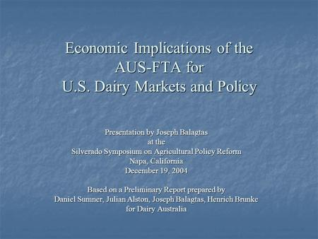Economic Implications of the AUS-FTA for U.S. Dairy Markets and Policy Presentation by Joseph Balagtas at the Silverado Symposium on Agricultural Policy.