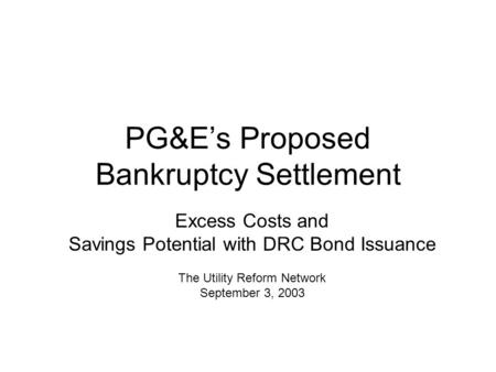 PG&E's Proposed Bankruptcy Settlement Excess Costs and Savings Potential with DRC Bond Issuance The Utility Reform Network September 3, 2003.