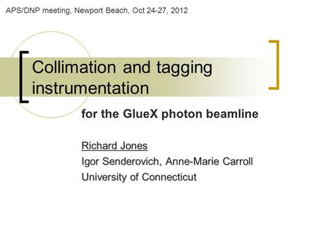 Collimation and tagging instrumentation for the GlueX photon beamline Richard Jones Igor Senderovich, Anne-Marie Carroll University of Connecticut APS/DNP.
