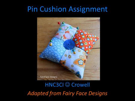 Pin Cushion Assignment HNC3CI Crowell Adapted from Fairy Face Designs.
