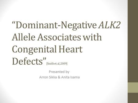 """Dominant-Negative ALK2 Allele Associates with Congenital Heart <strong>Defects</strong>"" [Smith et. al, 2009] Presented by Arron Sikka & Anita Isama."