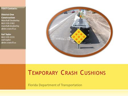 Florida Department of Transportation T EMPORARY C RASH C USHIONS FDOT Contacts: District One Construction Marshall Douberley 863-519-2382 marshall.douberley.
