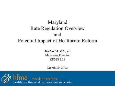 Maryland Rate Regulation Overview and Potential Impact of Healthcare Reform Michael A. Zito, Jr. Managing Director KPMG LLP March 30, 2012.