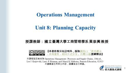 Operations Management Unit 8: Planning Capacity 授課教師: 國立臺灣大學工商管理學系 黃崇興 教授 本課程指定教材為 Operations Management: Processes and Supply Chains, 10th ed., Lee J.
