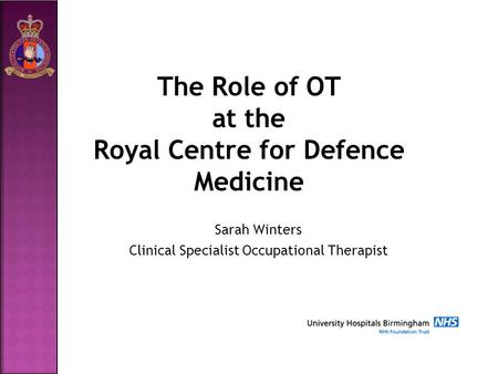 The Role of OT at the Royal Centre for Defence Medicine Sarah Winters Clinical Specialist Occupational Therapist.