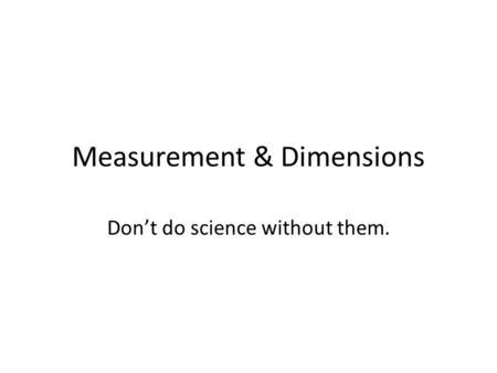 Measurement & Dimensions Don't do science without them.