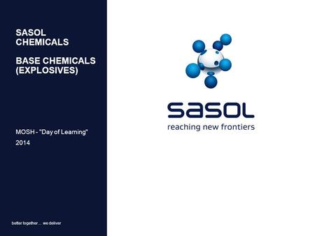 Better together... we deliver SASOL CHEMICALS BASE CHEMICALS (EXPLOSIVES) MOSH - Day of Learning 2014.
