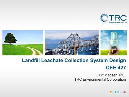 Curt Madsen, P.E. TRC Environmental Corporation Landfill Leachate Collection System Design CEE 427.
