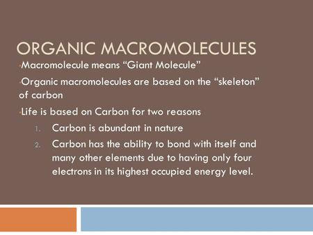 "ORGANIC MACROMOLECULES Macromolecule means ""Giant Molecule"" Organic macromolecules are based on the ""skeleton"" of carbon Life is based on Carbon for two."