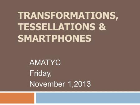 TRANSFORMATIONS, TESSELLATIONS & SMARTPHONES AMATYC Friday, November 1,2013.