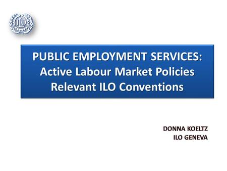 PUBLIC EMPLOYMENT SERVICES: Active Labour Market Policies Relevant ILO Conventions.