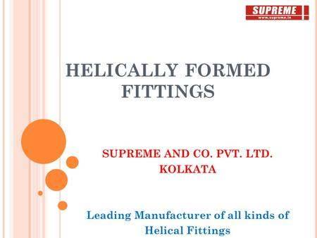 HELICALLY FORMED FITTINGS SUPREME AND CO. PVT. LTD. KOLKATA Leading Manufacturer of all kinds of Helical Fittings.