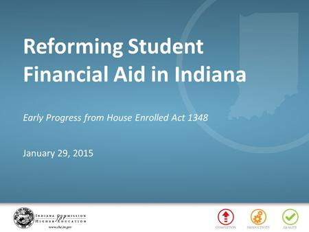 Reforming Student Financial Aid in Indiana Early Progress from House Enrolled Act 1348 January 29, 2015.