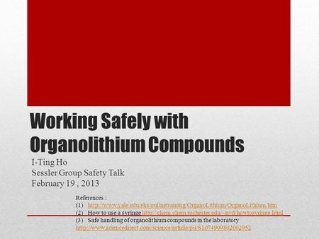 Working Safely with Organolithium Compounds I-Ting Ho Sessler Group Safety Talk February 19, 2013 References : (1)http://www.yale.edu/ehs/onlinetraining/OrganoLithium/OrganoLithium.htmhttp://www.yale.edu/ehs/onlinetraining/OrganoLithium/OrganoLithium.htm.