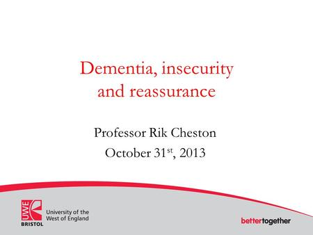 Dementia, insecurity and reassurance Professor Rik Cheston October 31 st, 2013.