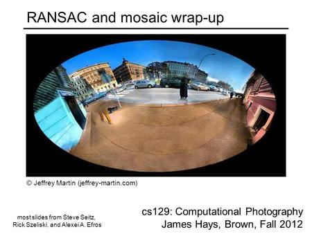 RANSAC and mosaic wrap-up cs129: Computational Photography James Hays, Brown, Fall 2012 © Jeffrey Martin (jeffrey-martin.com) most slides from Steve Seitz,