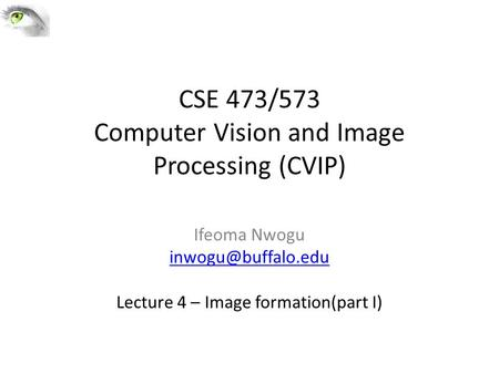CSE 473/573 Computer Vision and Image Processing (CVIP) Ifeoma Nwogu Lecture 4 – Image formation(part I)