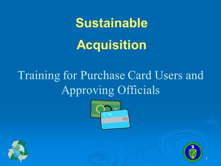 1 Training for Purchase Card Users and Approving Officials Sustainable Acquisition.