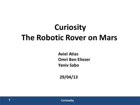 Curiosity The Robotic Rover on Mars Aviel Atias Omri Ben Eliezer Yaniv Sabo 29/04/13 1 Curiousity.