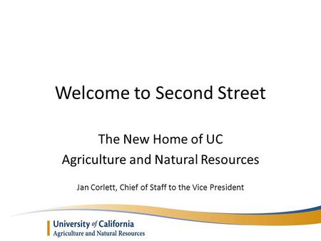 Welcome to Second Street The New Home of UC Agriculture and Natural Resources Jan Corlett, Chief of Staff to the Vice President.