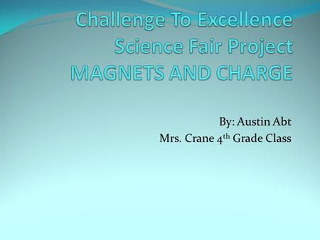 By: Austin Abt Mrs. Crane 4 th Grade Class. How does charge affect the strength of homemade magnets?