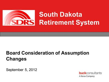 South Dakota Retirement System Board Consideration of Assumption Changes September 5, 2012.