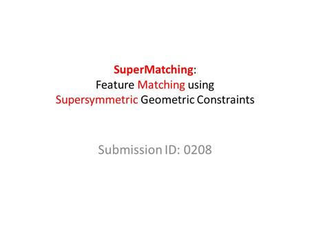SuperMatching: Feature Matching using Supersymmetric Geometric Constraints Submission ID: 0208.