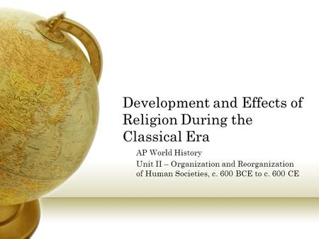 Development and Effects of Religion During the Classical Era AP World History Unit II – Organization and Reorganization of Human Societies, c. 600 BCE.