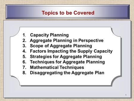 1 Topics to be Covered 1. Capacity Planning 2. Aggregate Planning in Perspective 3. Scope of Aggregate Planning 4. Factors Impacting the Supply Capacity.
