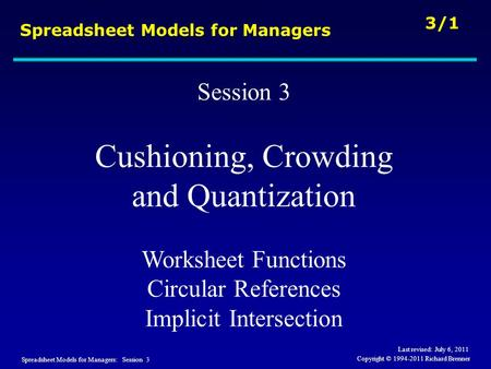 Spreadsheet Models for Managers: Session 3 3/1 Copyright © 1994-2011 Richard Brenner Spreadsheet Models for Managers Session 3 Cushioning, Crowding and.