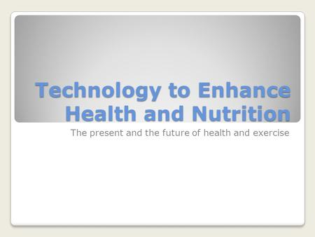 Technology to Enhance Health and Nutrition The present and the future of health and exercise.