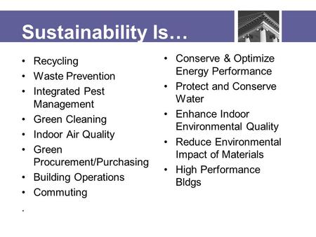 Sustainability Is… Recycling Waste Prevention Integrated Pest Management Green Cleaning Indoor Air Quality Green Procurement/Purchasing Building Operations.