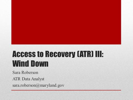 Access to Recovery (ATR) III: Wind Down Sara Roberson ATR Data Analyst