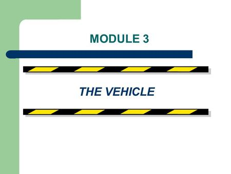 MODULE 3 THE VEHICLE. VEHICLE MAINTENANCE - Reduces potential for accidents, breakdowns and prolongs vehicle life. - Of the three factors involved in.